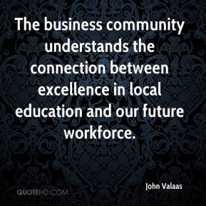 John Valaas  - The business community understands the connection between excellence in local education and our future workforce.