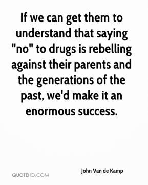 "John Van de Kamp  - If we can get them to understand that saying ""no"" to drugs is rebelling against their parents and the generations of the past, we'd make it an enormous success."