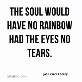 John Vance Cheney  - The soul would have no rainbow had the eyes no tears.