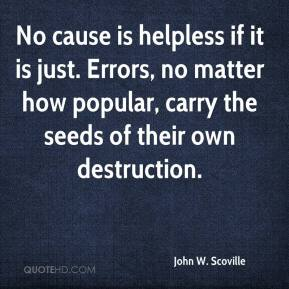 John W. Scoville  - No cause is helpless if it is just. Errors, no matter how popular, carry the seeds of their own destruction.