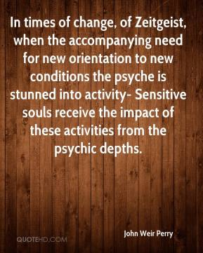John Weir Perry  - In times of change, of Zeitgeist, when the accompanying need for new orientation to new conditions the psyche is stunned into activity- Sensitive souls receive the impact of these activities from the psychic depths.