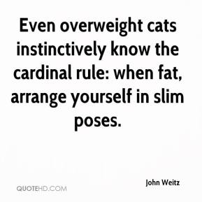 John Weitz  - Even overweight cats instinctively know the cardinal rule: when fat, arrange yourself in slim poses.