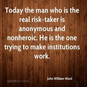 John William Ward  - Today the man who is the real risk-taker is anonymous and nonheroic. He is the one trying to make institutions work.