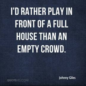 Johnny Giles - I'd rather play in front of a full house than an empty crowd.