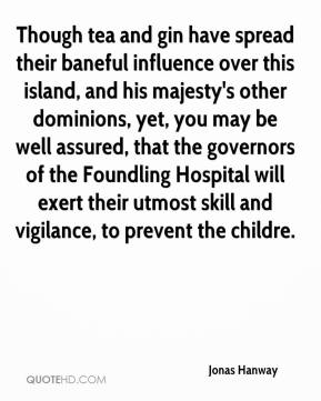 Jonas Hanway  - Though tea and gin have spread their baneful influence over this island, and his majesty's other dominions, yet, you may be well assured, that the governors of the Foundling Hospital will exert their utmost skill and vigilance, to prevent the childre.