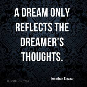 Jonathan Eleazar  - A dream only reflects the dreamer's thoughts.