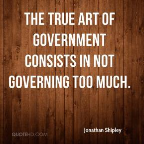 Jonathan Shipley - The true art of government consists in not governing too much.