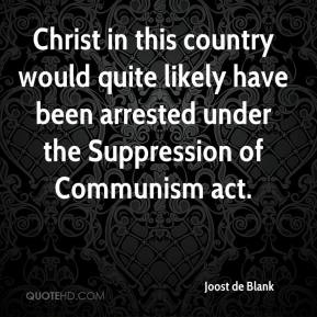 Joost de Blank - Christ in this country would quite likely have been arrested under the Suppression of Communism act.
