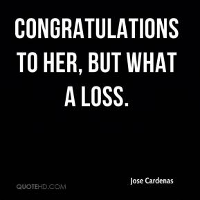Jose Cardenas  - Congratulations to her, but what a loss.