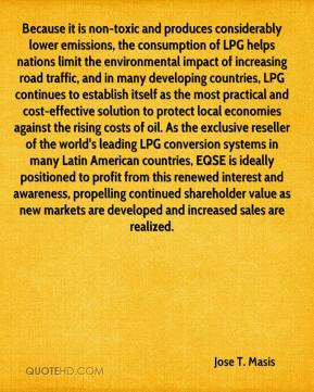 Jose T. Masis  - Because it is non-toxic and produces considerably lower emissions, the consumption of LPG helps nations limit the environmental impact of increasing road traffic, and in many developing countries, LPG continues to establish itself as the most practical and cost-effective solution to protect local economies against the rising costs of oil. As the exclusive reseller of the world's leading LPG conversion systems in many Latin American countries, EQSE is ideally positioned to profit from this renewed interest and awareness, propelling continued shareholder value as new markets are developed and increased sales are realized.