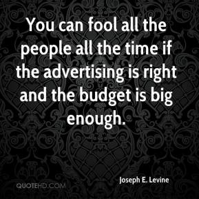 Joseph E. Levine - You can fool all the people all the time if the advertising is right and the budget is big enough.