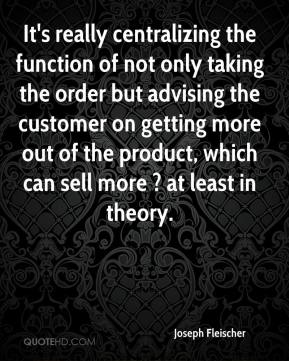 Joseph Fleischer  - It's really centralizing the function of not only taking the order but advising the customer on getting more out of the product, which can sell more ? at least in theory.