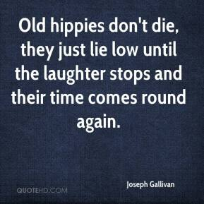 Joseph Gallivan - Old hippies don't die, they just lie low until the laughter stops and their time comes round again.