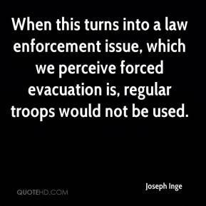 When this turns into a law enforcement issue, which we perceive forced evacuation is, regular troops would not be used.