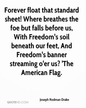 Joseph Rodman Drake  - Forever float that standard sheet! Where breathes the foe but falls before us, With Freedom's soil beneath our feet, And Freedom's banner streaming o'er us? 'The American Flag.