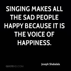 Joseph Shabalala  - Singing makes all the sad people happy because it is the voice of happiness.