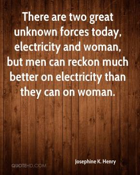 Josephine K. Henry - There are two great unknown forces today, electricity and woman, but men can reckon much better on electricity than they can on woman.