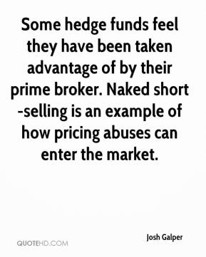 Josh Galper  - Some hedge funds feel they have been taken advantage of by their prime broker. Naked short-selling is an example of how pricing abuses can enter the market.