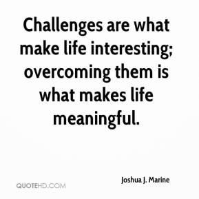 Joshua J. Marine  - Challenges are what make life interesting; overcoming them is what makes life meaningful.