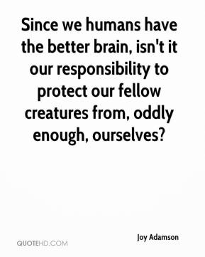 Joy Adamson - Since we humans have the better brain, isn't it our responsibility to protect our fellow creatures from, oddly enough, ourselves?