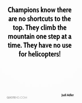 Judi Adler  - Champions know there are no shortcuts to the top. They climb the mountain one step at a time. They have no use for helicopters!