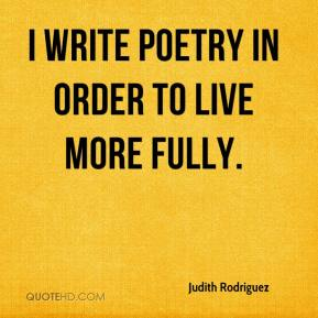 Judith Rodriguez - I write poetry in order to live more fully.