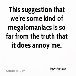 Judy Finnigan  - This suggestion that we're some kind of megalomaniacs is so far from the truth that it does annoy me.