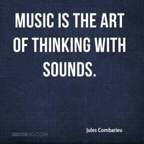 Jules Combarieu  - Music is the art of thinking with sounds.