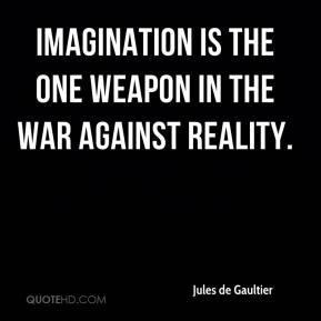 Jules de Gaultier  - Imagination is the one weapon in the war against reality.