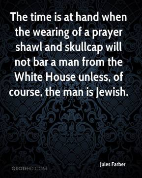 Jules Farber  - The time is at hand when the wearing of a prayer shawl and skullcap will not bar a man from the White House unless, of course, the man is Jewish.