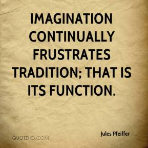 Jules Pfeiffer  - Imagination continually frustrates tradition; that is its function.