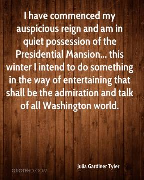 Julia Gardiner Tyler - I have commenced my auspicious reign and am in quiet possession of the Presidential Mansion... this winter I intend to do something in the way of entertaining that shall be the admiration and talk of all Washington world.