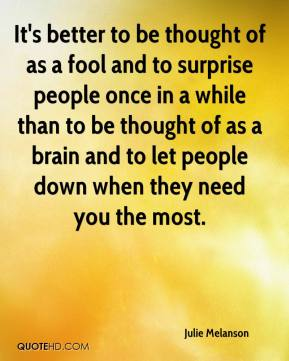 Julie Melanson  - It's better to be thought of as a fool and to surprise people once in a while than to be thought of as a brain and to let people down when they need you the most.
