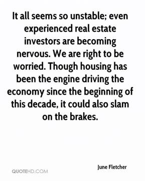 June Fletcher  - It all seems so unstable; even experienced real estate investors are becoming nervous. We are right to be worried. Though housing has been the engine driving the economy since the beginning of this decade, it could also slam on the brakes.