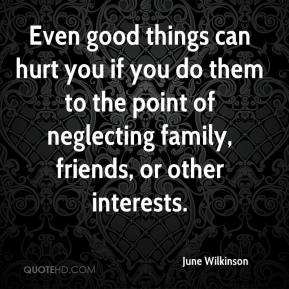 June Wilkinson  - Even good things can hurt you if you do them to the point of neglecting family, friends, or other interests.