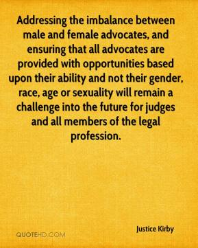 Justice Kirby  - Addressing the imbalance between male and female advocates, and ensuring that all advocates are provided with opportunities based upon their ability and not their gender, race, age or sexuality will remain a challenge into the future for judges and all members of the legal profession.