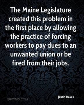 The Maine Legislature created this problem in the first place by allowing the practice of forcing workers to pay dues to an unwanted union or be fired from their jobs.