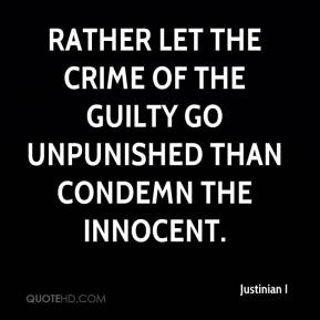Justinian I - Rather let the crime of the guilty go unpunished than condemn the innocent.