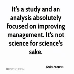 It's a study and an analysis absolutely focused on improving management. It's not science for science's sake.