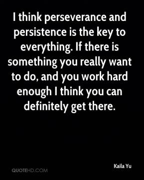 Kaila Yu  - I think perseverance and persistence is the key to everything. If there is something you really want to do, and you work hard enough I think you can definitely get there.