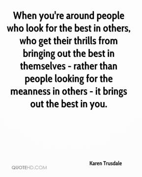 Karen Trusdale  - When you're around people who look for the best in others, who get their thrills from bringing out the best in themselves - rather than people looking for the meanness in others - it brings out the best in you.