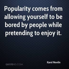 Karol Newlin  - Popularity comes from allowing yourself to be bored by people while pretending to enjoy it.