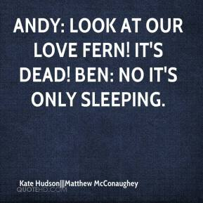 Andy: Look at our love fern! It's dead! Ben: No it's only sleeping.