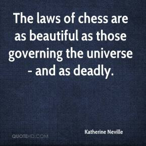 Katherine Neville  - The laws of chess are as beautiful as those governing the universe - and as deadly.