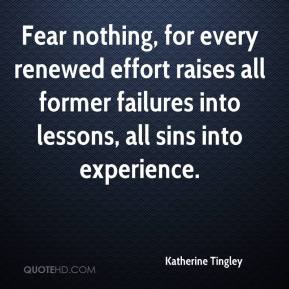Katherine Tingley  - Fear nothing, for every renewed effort raises all former failures into lessons, all sins into experience.