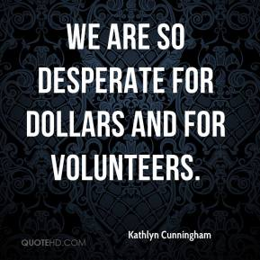Kathlyn Cunningham  - We are so desperate for dollars and for volunteers.