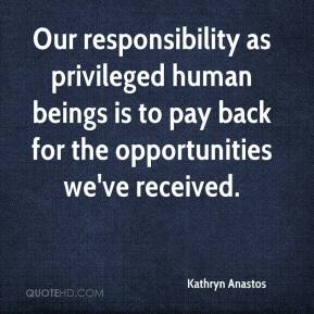 Kathryn Anastos - Our responsibility as privileged human beings is to pay back for the opportunities we've received.
