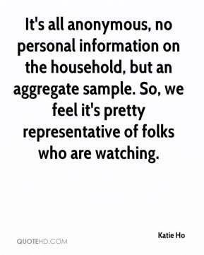 Katie Ho  - It's all anonymous, no personal information on the household, but an aggregate sample. So, we feel it's pretty representative of folks who are watching.