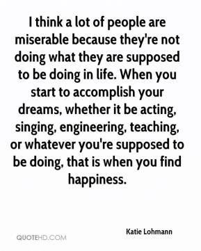 Katie Lohmann  - I think a lot of people are miserable because they're not doing what they are supposed to be doing in life. When you start to accomplish your dreams, whether it be acting, singing, engineering, teaching, or whatever you're supposed to be doing, that is when you find happiness.
