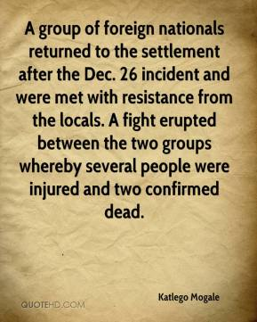 Katlego Mogale  - A group of foreign nationals returned to the settlement after the Dec. 26 incident and were met with resistance from the locals. A fight erupted between the two groups whereby several people were injured and two confirmed dead.